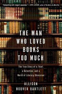 book cover The Man Who Loved Books Too Much by Allison Hoover Bartlett