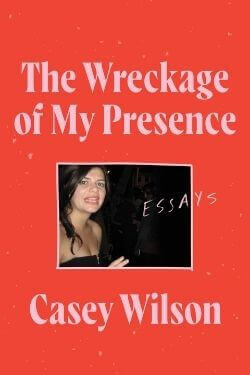 book cover The Wreckage of My Presence by Casey Wilson